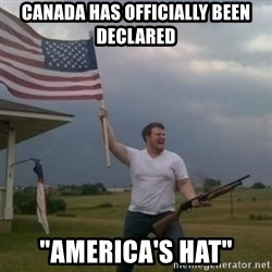 "Overly patriotic american - canada has officially been declared ""america's hat"""