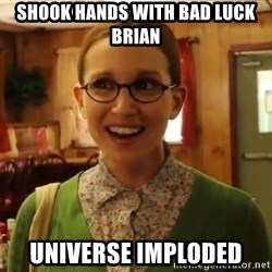 Sexually Oblivious Girl - shook hands with bad luck brian universe imploded