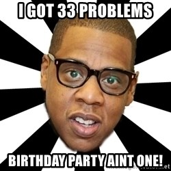 JayZ 99 Problems - I got 33 Problems Birthday Party aint one!