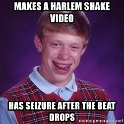 Bad Luck Brian - Makes a harlem shake video has seizure after the beat drops
