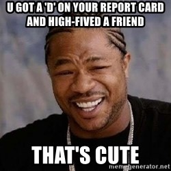 Yo Dawg - U got a 'd' on your report card and high-fived a friend that's cute