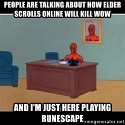 Spiderman office - People are talking about how elder scrolls online will kill wow and I'm just here playing runescape