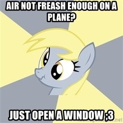 Badvice Derpy - Air noT freash Enough on a plane?  JUst open a window ;3
