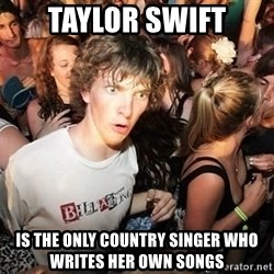 Sudden Realization Ralph - taylor swift is the only country singer who writes her own songs