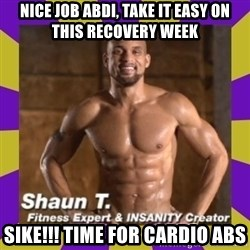 Insanity Shaun T - Nice job Abdi, take it easy on thIs RECoVery week SIKE!!! Time for cArdio aBs