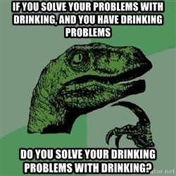 Philosoraptor - IF YOU SOLVE YOUR PROBLEMS WITH DRINKING, AND YOU HAVE DRINKING PROBLEMS DO YOU SOLVE YOUR DRINKING PROBLEMS WITH DRINKING?
