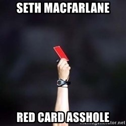 red card asshole - Seth MacFarlane red card asshole
