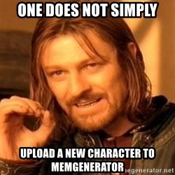One Does Not Simply - one does not simply upload a new character to memgenerator