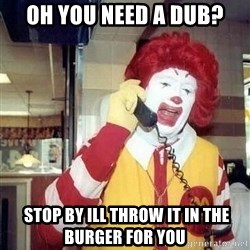 payaso_1 - oh you need a dub?  stop by ill throw it in the burger for you