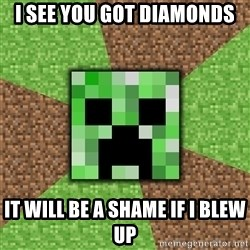 Minecraft Creeper - i see you got diamonds it will be a shame if i blew up