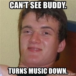Stoner Stanley - can't see buddy. turns music down.