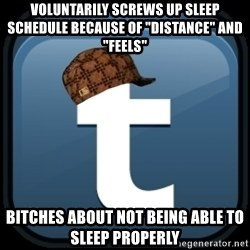 "Scumblr - voluntarily Screws up sleep schedule because of ""distance"" and ""feels"" bitches about not being able to sleep properly"