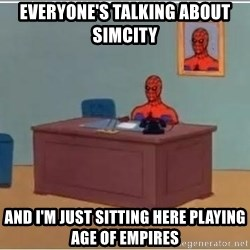 Spiderman Desk - EVERYONE'S TALKING ABOUT SIMCITY AND I'M JUST SITTING HERE PLAYING AGE OF EMPIRES