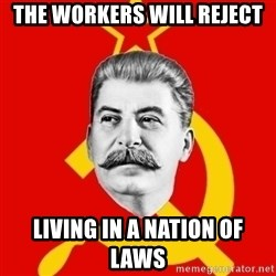 Stalin Says - The workers will reject living in a nation of laws