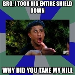 jersey shore - BrO, I took his entire shield down Why did you take my kill
