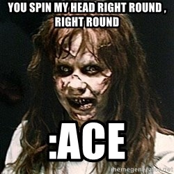Exorcist - You Spin my head right round , Right Round :Ace