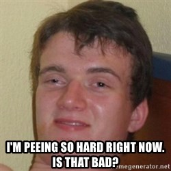 10guy -  i'M PEEING SO HARD RIGHT NOW.  iS THAT BAD?