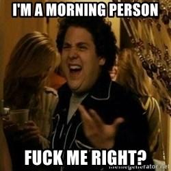 Fuck me right - I'M A MORNING PERSON FUCK ME RIGHT?
