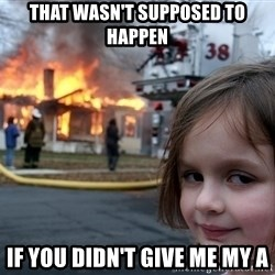 Disaster Girl - That wasn't sUpposed to happen If you didn't give me my a