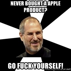 Steve Jobs Says - Never bouGht a Apple product? Go fuck yourself!