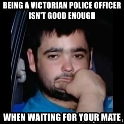 just waiting for a mate - Being a Victorian police officer isn't good enough When waiting for your mate
