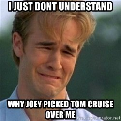 Crying Dawson - I just dont understand Why joey picked tom cruise over me