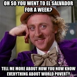 Willy Wonka - Oh so you went to el salvador for a week? Tell me more about how you now know everything about world poverty