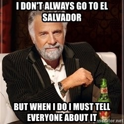 The Most Interesting Man In The World - I don't always go to El Salvador But when I do I must tell everyone about it