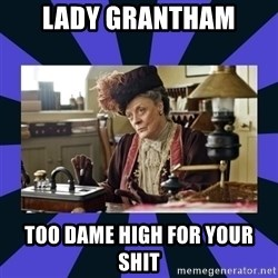 Maggie Smith being a boss - Lady Grantham Too dame high for your shit