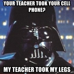 Darth Vader - your teacher took your cell phone? my teacher took my legs