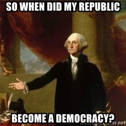 george washington - So when did my republic become a democracy?