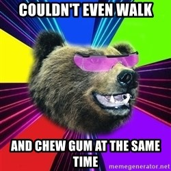 Party Bear - Couldn't Even walk and chew gum at the same time