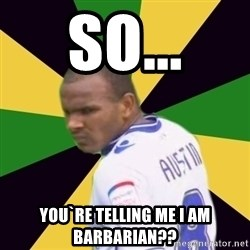 Rodolph Austin - So... You`re telling me I am barbarian??