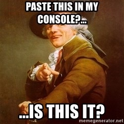 Joseph Ducreux - paste this in my console?... ...is this it?