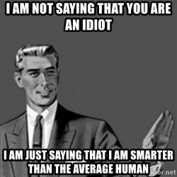 Correction Guy - i am not saying that you are an idiot i am just saying that i am smarter than the average human