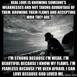 Inspirational quotes - Real Love is knowing someone's weaknesses and not taking advantage of them. Knowing their flaws and accepting who they are.  I'm strong because I'm weak. I'm beautiful because I know my flaws. I'm fearless because I've been afraid. I can love because God loved me.