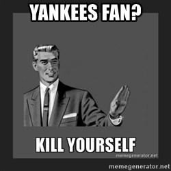 kill yourself guy - Yankees Fan?