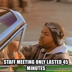 Good Day Ice Cube -  Staff meeting only lasted 45 minutes