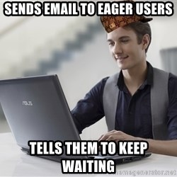 SCUMBAG TKer V.2.0 - sends email to eager users Tells them to keep waiting