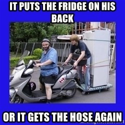 Motorfezzie - It puts the fridge on his back or it gets the hose again