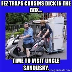 Motorfezzie - fez traps cousins dick in the box... time to visit uncle sandusky.