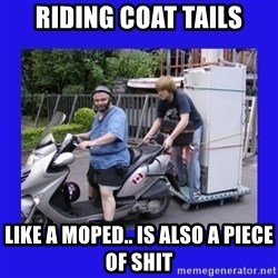 Motorfezzie - Riding coat tails like a moped.. is also a piece of shit