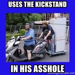Motorfezzie - uses the kickstand in his asshole