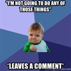 "Success Kid - ""i'm not going to do any of those things"" *leaves a comment*"