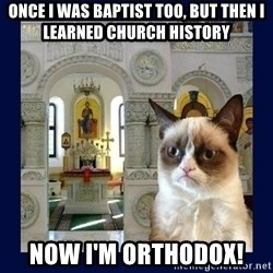 Grumpy Orthodox Cat - once I was baptist too, but then I learned church history now I'm orthodox!