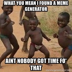 african children dancing - What you mean I found a meme generator Aint nobody got time fo' that