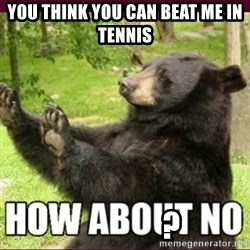 How about no bear - You think you can beat me in tennis                                                                                            ?