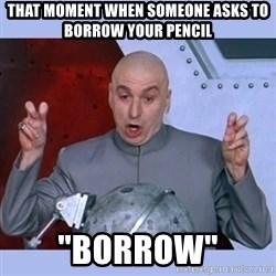 """Dr Evil meme - that moment when someone asks to borrow your pencil """"borrow"""""""