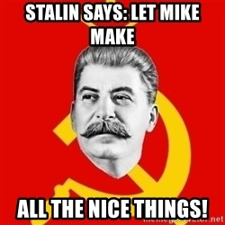 Stalin Says - Stalin says: Let mike make  all the nice things!