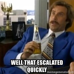 That escalated quickly-Ron Burgundy -  well that escalated quickly